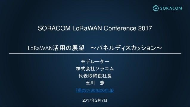 SORACOM LoRaWAN Conference 2017 LoRaWAN活用の展望 ~パネルディスカッション~ モデレーター 株式会社ソラコム 代表取締役社長 玉川 憲 https://soracom.jp 2017年2月7日