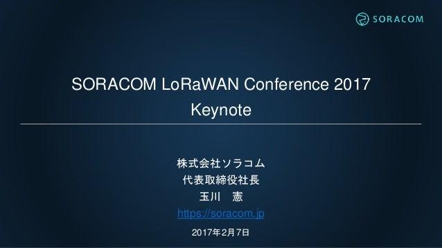 SORACOM LoRaWAN Conference 2017 Keynote 株式会社ソラコム 代表取締役社長 玉川 憲 https://soracom.jp 2017年2月7日