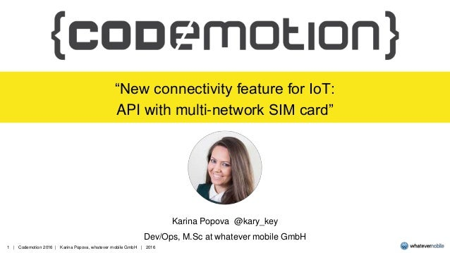 """1   Codemotion 2016   Karina Popova, whatever mobile GmbH   2016 """"New connectivity feature for IoT: API with multi-network..."""