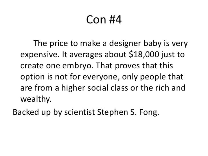 designer babies pros and cons essay Pros and cons of designer babies this new concept is known as 'designer babies' a designer baby according to the oxford dictionary is a baby whose genetic makeup has been artificially selected by genetic engineering, combined with in vitro fertilization to ensure the presence or absence of particular genes or characteris.