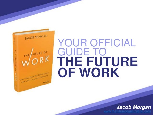 YOUR OFFICIAL Jacob Morgan www.thefutureorganization.com THE FUTURE GUIDE TO OF WORK