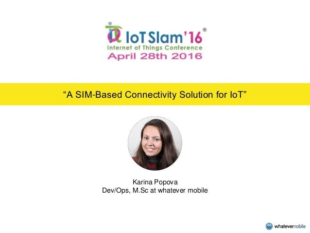 """A SIM-Based Connectivity Solution for IoT"" Karina Popova Dev/Ops, M.Sc at whatever mobile"
