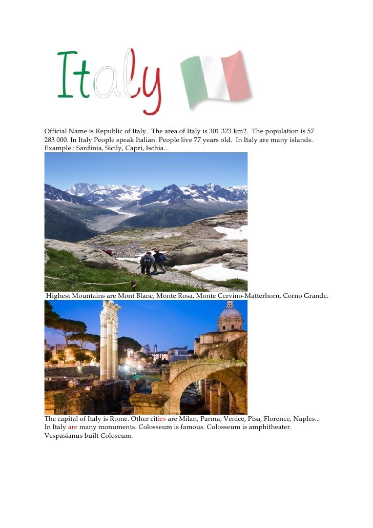 Official Name is Republic of Italy.. The area of Italy is 301 323 km2. The population is 57 283 000. In Italy People speak...
