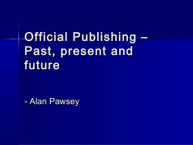 Official Publishing –Official Publishing – Past, present andPast, present and futurefuture - Alan Pawsey- Alan Pawsey