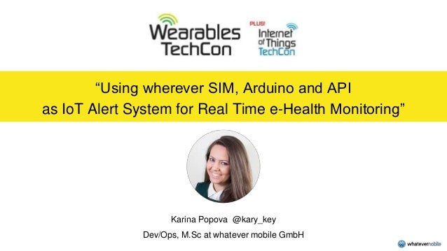 """Using wherever SIM, Arduino and API as IoT Alert System for Real Time e-Health Monitoring"" Karina Popova @kary_key Dev/Op..."