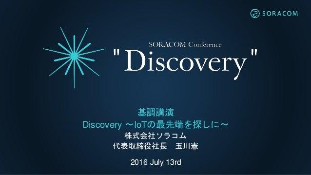 2016 July 13rd 基調講演 Discovery 〜IoTの最先端を探しに〜 株式会社ソラコム 代表取締役社長 玉川憲