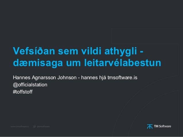 Vefsíðan sem vildi athygli -dæmisaga um leitarvélabestunHannes Agnarsson Johnson - hannes hjá tmsoftware.is@officialstatio...