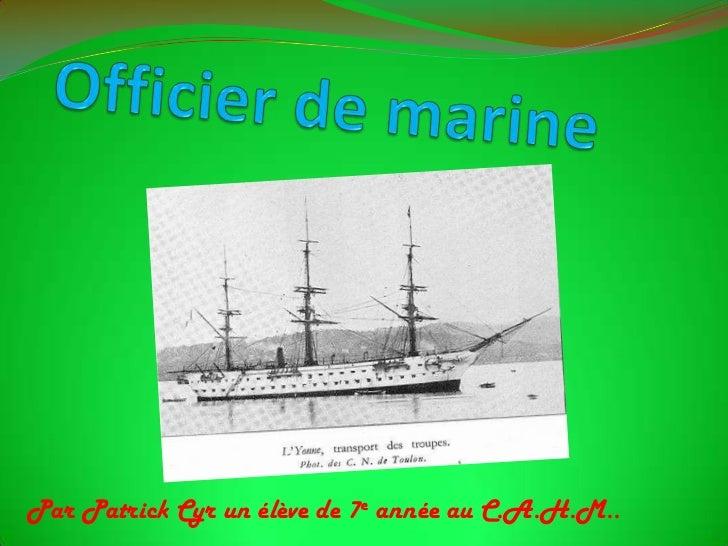 Officier de marine<br />Par Patrick Cyr un élève de 7e année au C.A.H.M.. <br />