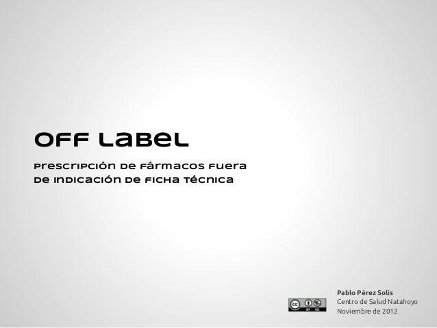 Off labelprescripción de fármacos fuerade indicación de ficha técnica                                 Pablo Pérez Solís   ...