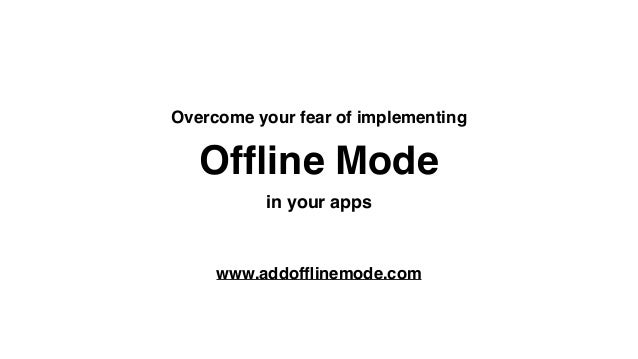 Offline Mode Overcome your fear of implementing in your apps www.addofflinemode.com