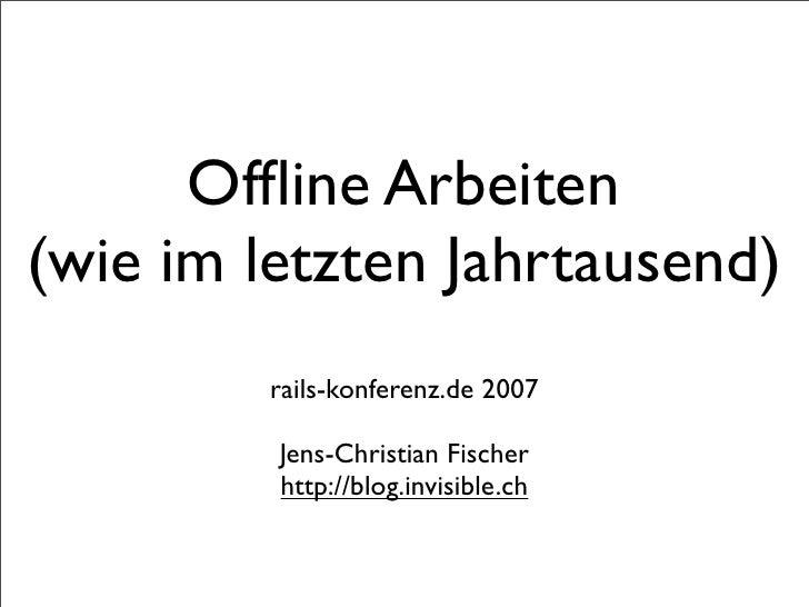 Offline Arbeiten (wie im letzten Jahrtausend)          rails-konferenz.de 2007           Jens-Christian Fischer          ht...