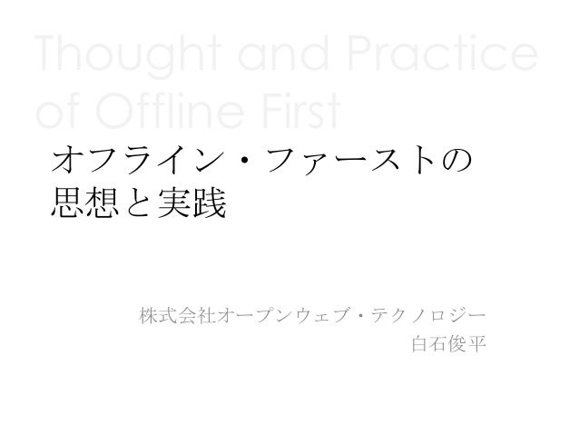 Thought and Practiceof Offline Firstオフライン・ファーストの思想と実践    株式会社オープンウェブ・テクノロジー                  白石俊平
