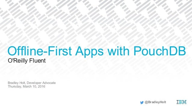 O'Reilly Fluent Bradley Holt, Developer Advocate Thursday, March 10, 2016 Offline-First Apps with PouchDB @BradleyHolt