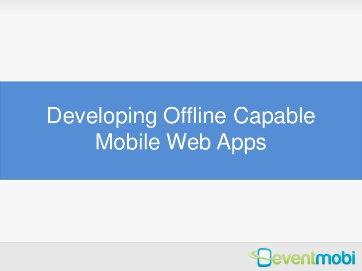 Developing Offline Capable    Mobile Web Apps