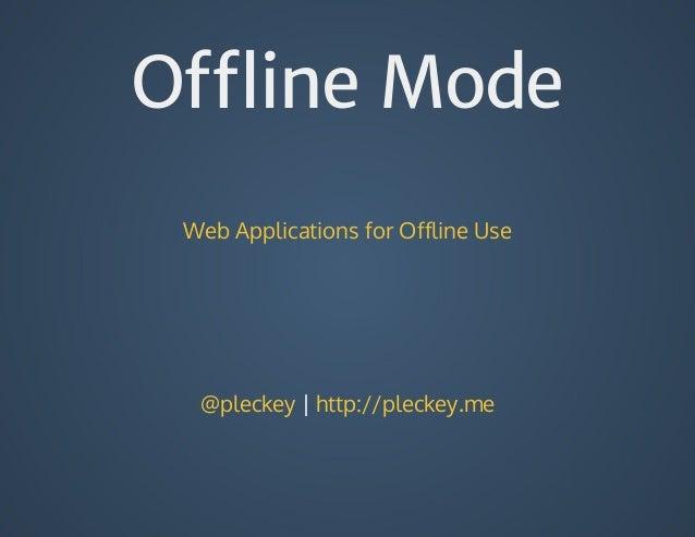 Offline Mode WebApplicationsforOfflineUse @pleckey|http://pleckey.me