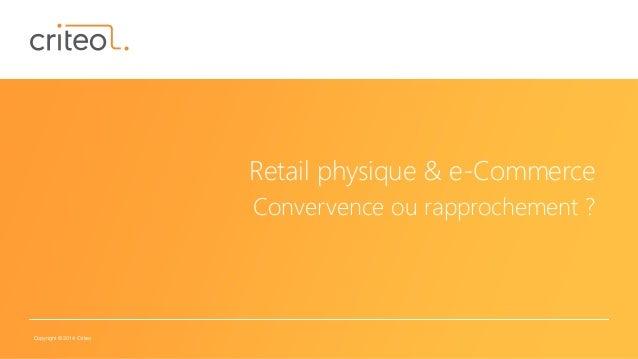 Copyright © 2014 Criteo Retail physique & e-Commerce Convervence ou rapprochement ?