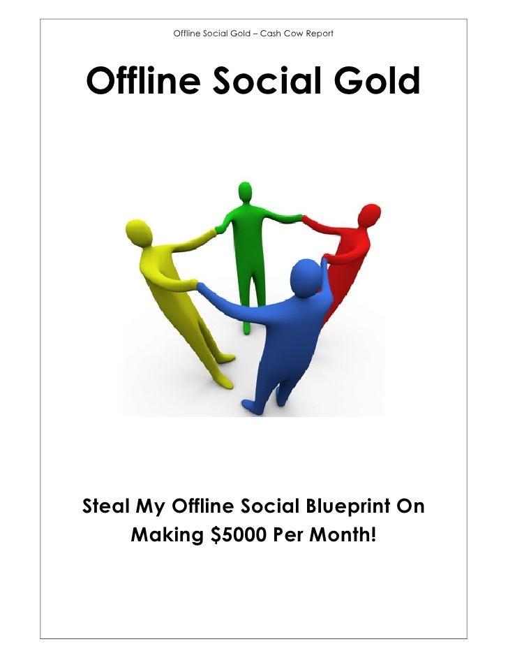 Offline Social Gold – Cash Cow ReportOffline Social GoldSteal My Offline Social Blueprint On     Making $5000 Per Month!