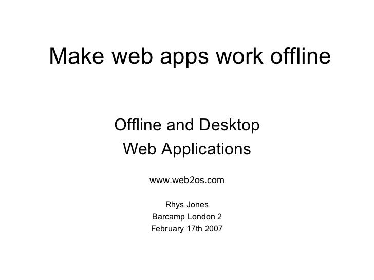 Make web apps work offline Offline and Desktop Web Applications www.web2os.com Rhys Jones Barcamp London 2 February 17th 2...