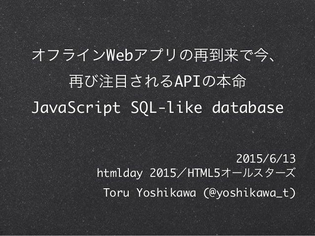 オフラインWebアプリの再到来で今、 再び注目されるAPIの本命 JavaScript SQL-like database 2015/6/13 htmlday 2015/HTML5オールスターズ Toru Yoshikawa (@yoshi...