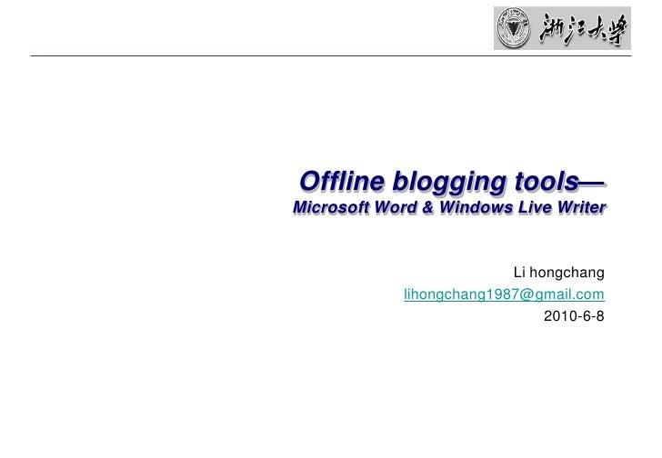 Offline blogging tools—Microsoft Word & Windows Live Writer<br />Li hongchang<br />lihongchang1987@gmail.com<br />2010-6-8...
