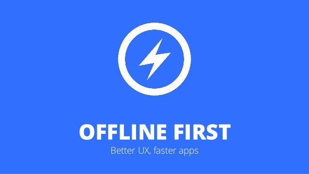 OFFLINE FIRST Better UX, faster apps