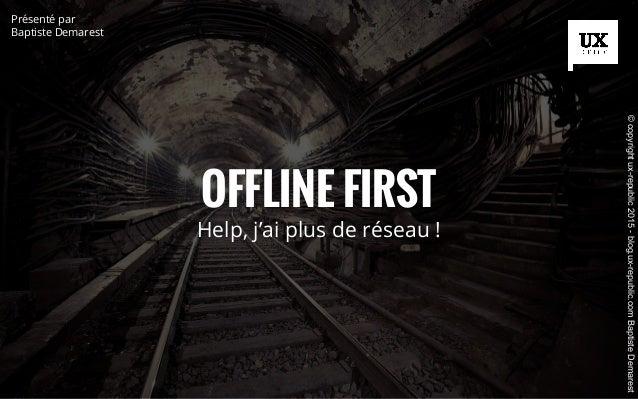 OFFLINE FIRST Help, j'ai plus de réseau ! Présenté par Baptiste Demarest ©copyrightux-republic2015-blog.ux-republic.comBap...