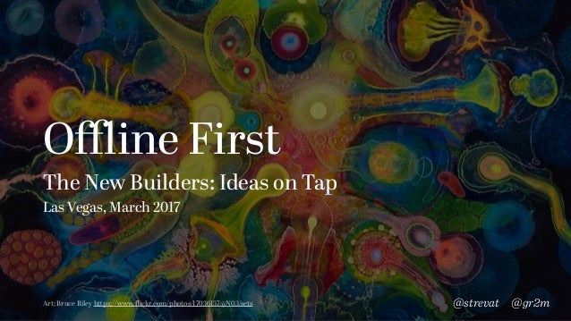 Offline First The New Builders: Ideas on Tap Las Vegas, March 2017 @gr2m@strevatArt: Bruce Riley https://www.flickr.com/photo...