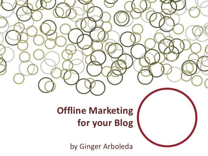 Offline Marketing     for your Blog   by Ginger Arboleda