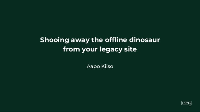 Shooing away the offline dinosaur from your legacy site Aapo Kiiso