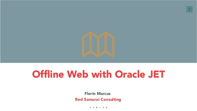 1 Offline Web with Oracle JET Florin Marcus Red Samurai Consulting