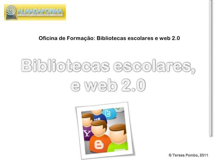 © Teresa Pombo, 2011 Oficina de Formação: Bibliotecas escolares e web 2.0