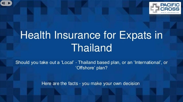 Health Insurance for Expats in Thailand Should you take out a 'Local' - Thailand based plan, or an 'International', or 'Of...
