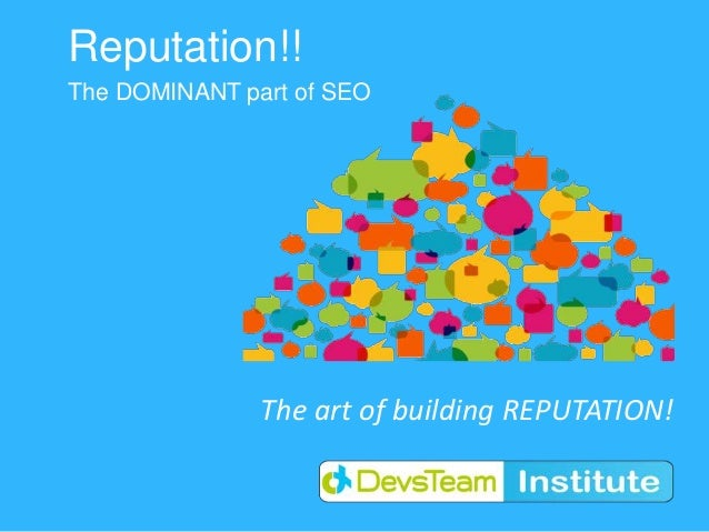 Reputation!!The DOMINANT part of SEO               The art of building REPUTATION!
