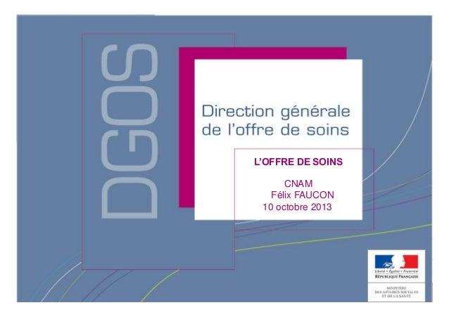 Direction générale de l'offre de soins - DGOS L'OFFRE DE SOINS CNAM Félix FAUCON 10 octobre 2013