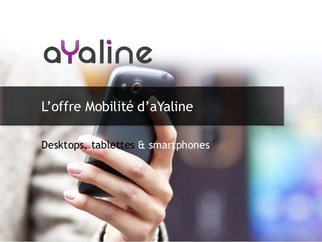 Desktops, tablettes & smartphones L'offre Mobilité d'aYaline