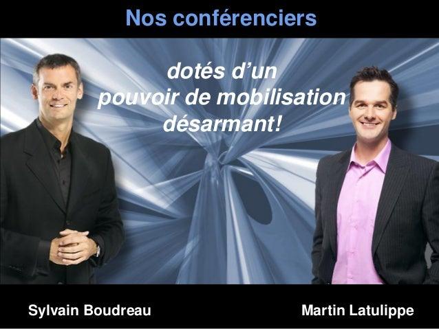 Nos conférenciersdotés d'unpouvoir de mobilisationdésarmant!Sylvain Boudreau Martin Latulippe