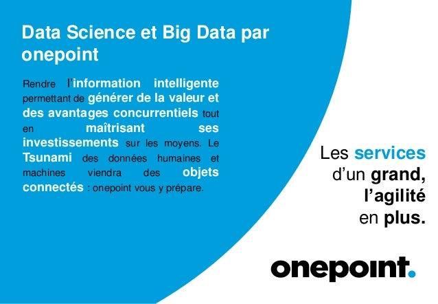 Data Science et Big Data par onepoint Rendre l'information intelligente permettant de générer de la valeur et des avantage...