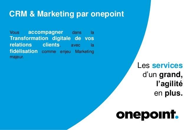 CRM & Marketing par onepoint Vous accompagner dans la Transformation digitale de vos relations clients, avec la fidélisati...