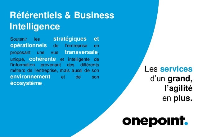 Référentiels & Business Intelligence Soutenir les stratégiques et opérationnels de l'entreprise en proposant une vue trans...