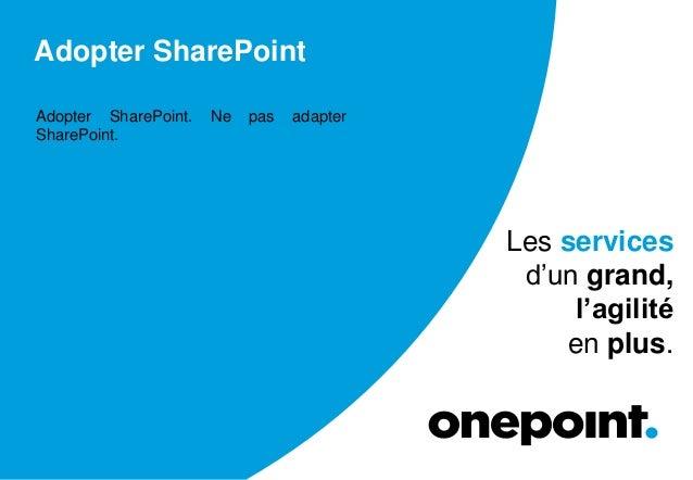 Adopter SharePoint Adopter SharePoint. Ne pas adapter SharePoint. Les services d'un grand, l'agilité en plus.