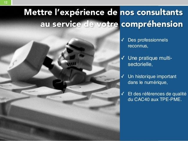12 ✓ Des professionnels reconnus, ✓ Une pratique multi- sectorielle, ✓ Un historique important dans le numérique, ✓ Et ...
