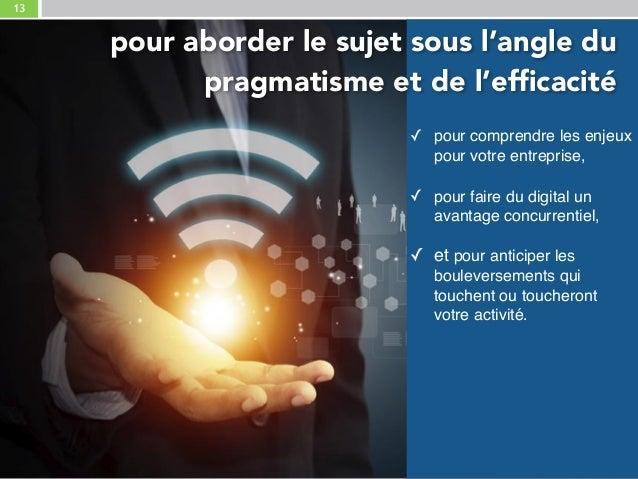 13 ✓ pour comprendre les enjeux pour votre entreprise, ✓ pour faire du digital un avantage concurrentiel, ✓ et pour anti...