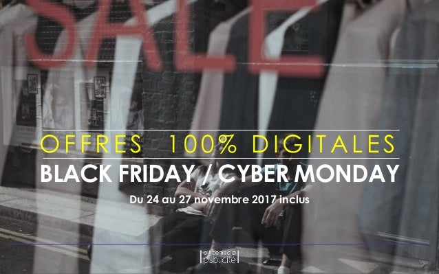OFFRE S 1 0 0 % DIGITALE S BLACK FRIDAY / CYBER MONDAY Du 24 au 27 novembre 2017 inclus