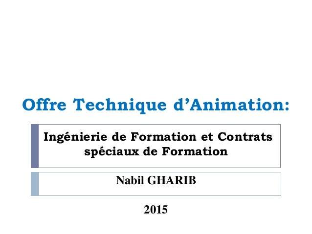 Offre Technique d'Animation: Ingénierie de Formation et Contrats spéciaux de Formation Nabil GHARIB 2015
