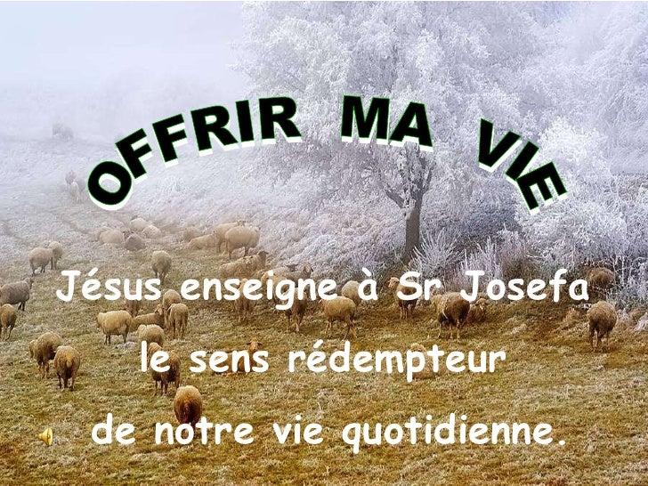 OFFRIR  MA  VIE Jésus enseigne à Sr Josefa  le sens rédempteur  de notre vie quotidienne.