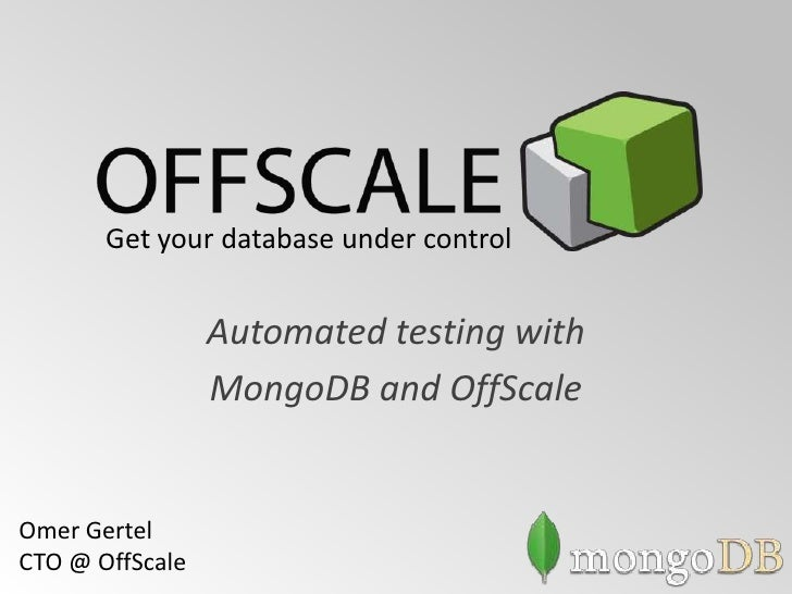 Get your database under control                 Automated testing with                 MongoDB and OffScaleOmer GertelCTO ...