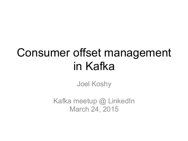 Consumer offset management in Kafka Joel Koshy Kafka meetup @ LinkedIn March 24, 2015