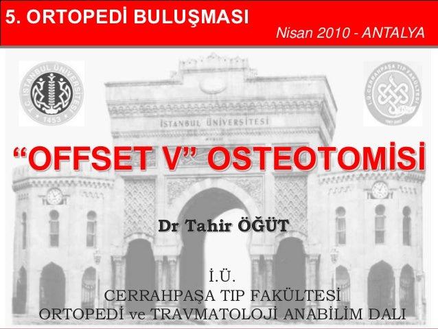"5. ORTOPEDİ BULUŞMASI                           Nisan 2010 - ANTALYA""OFFSET V"" OSTEOTOMİSİ               Dr Tahir ÖĞÜT    ..."