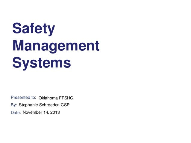 Safety Management Systems Presented to: Oklahoma FFSHC By: Stephanie Schroeder, CSP Date: November 14, 2013