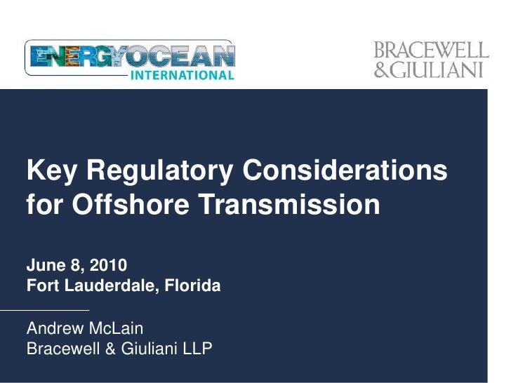 Key Regulatory Considerations for Offshore Transmission  June 8, 2010 Fort Lauderdale, Florida  Andrew McLain Bracewell & ...